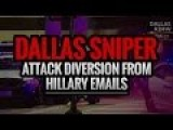 Dallas Sniper Attack Diversion From Hillary Emails