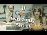 If Google Was A Guy Part 2