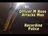 Officer M Ross Attacks Photographer For Recording