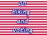ON BIKING AND VOTING