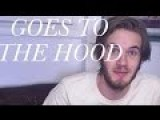 PEWDIEPIE GOES TO THE GHETTO 18+
