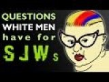 QUESTIONS WHITE MEN HAVE FOR SJWs!
