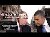 X22Report - Geopolitical Review: US, Russia, Ukraine, Syria